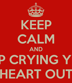Poster: KEEP CALM AND STOP CRYING YOUR HEART OUT