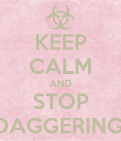 Poster: KEEP CALM AND STOP DAGGERING!