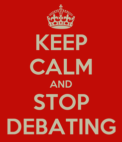 Poster: KEEP CALM AND STOP DEBATING