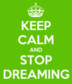 Poster: KEEP CALM AND STOP DREAMING
