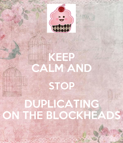 Poster: KEEP CALM AND STOP DUPLICATING ON THE BLOCKHEADS
