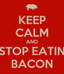 Poster: KEEP CALM AND STOP EATIN BACON