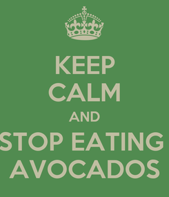 Poster: KEEP CALM AND STOP EATING  AVOCADOS