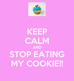 Poster: KEEP CALM AND STOP EATING MY COOKIE!!