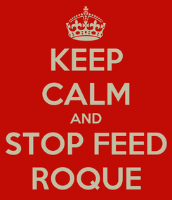 Poster: KEEP CALM AND STOP FEED ROQUE
