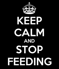 Poster: KEEP CALM AND STOP FEEDING
