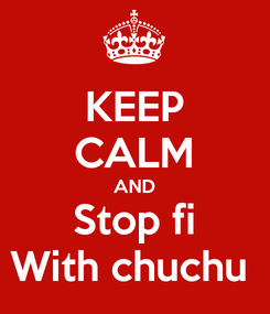 Poster: KEEP CALM AND Stop fi With chuchu