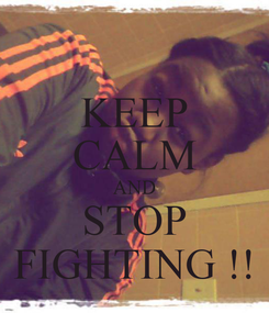 Poster: KEEP CALM AND STOP FIGHTING !!