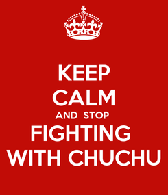 Poster: KEEP CALM AND  STOP  FIGHTING  WITH CHUCHU