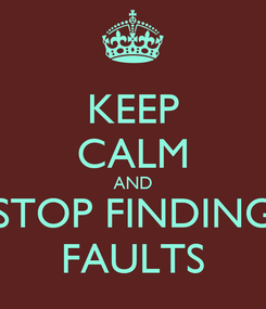 Poster: KEEP CALM AND STOP FINDING FAULTS