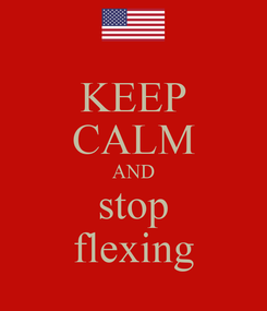 Poster: KEEP CALM AND stop flexing