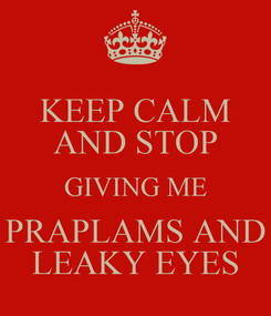 Poster: KEEP CALM AND STOP GIVING ME PRAPLAMS AND LEAKY EYES