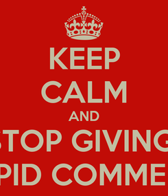 Poster: KEEP CALM AND STOP GIVING  STUPID COMMENTS