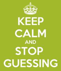 Poster: KEEP CALM AND STOP  GUESSING