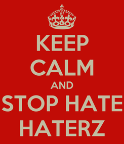 Poster: KEEP CALM AND STOP HATE HATERZ