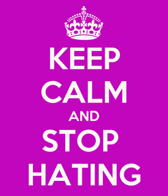 Poster: KEEP CALM AND STOP  HATING