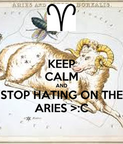 Poster: KEEP CALM AND STOP HATING ON THE ARIES >:C