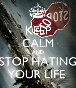 Poster: KEEP CALM AND STOP HATING YOUR LIFE