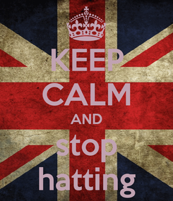 Poster: KEEP CALM AND stop hatting