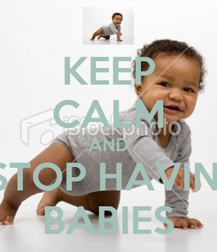 Poster: KEEP CALM AND STOP HAVIN  BABIES