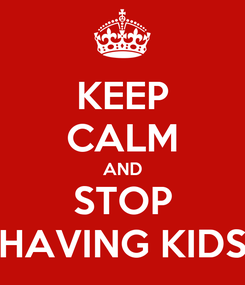 Poster: KEEP CALM AND STOP HAVING KIDS
