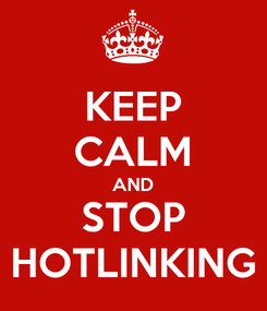 Poster: KEEP CALM AND STOP HOTLINKING