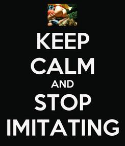 Poster: KEEP CALM AND STOP IMITATING