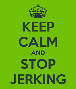 Poster: KEEP CALM AND STOP JERKING