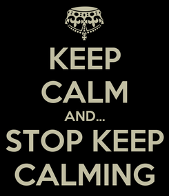 Poster: KEEP CALM AND... STOP KEEP CALMING