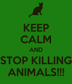 Poster: KEEP CALM AND STOP KILLING ANIMALS!!!