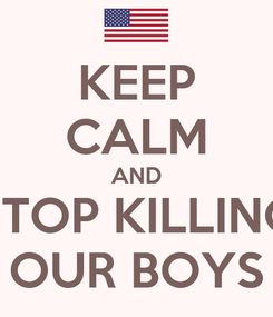 Poster: KEEP CALM AND STOP KILLING OUR BOYS