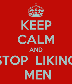 Poster: KEEP CALM AND STOP  LIKING  MEN