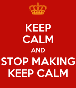 Poster: KEEP CALM AND STOP MAKING KEEP CALM