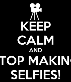 Poster: KEEP CALM AND STOP MAKING SELFIES!