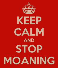 Poster: KEEP CALM AND STOP MOANING