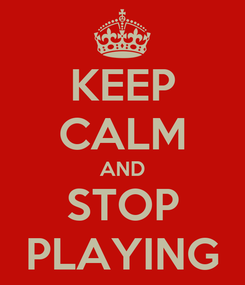 Poster: KEEP CALM AND STOP PLAYING