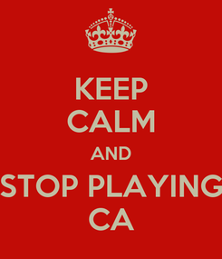 Poster: KEEP CALM AND STOP PLAYING CA