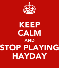 Poster: KEEP CALM AND STOP PLAYING HAYDAY