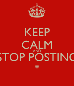 """Poster: KEEP CALM AND STOP POSTING """""""