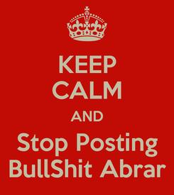 Poster: KEEP CALM AND Stop Posting BullShit Abrar
