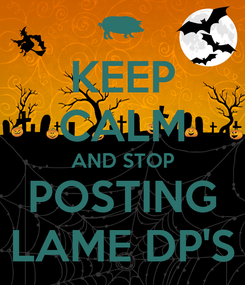 Poster: KEEP CALM AND STOP POSTING LAME DP'S
