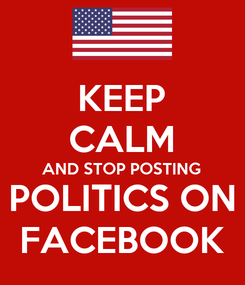 Poster: KEEP CALM AND STOP POSTING POLITICS ON FACEBOOK