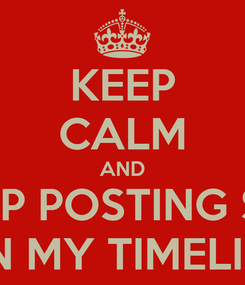 Poster: KEEP CALM AND STOP POSTING SHIT ON MY TIMELINE