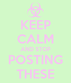 Poster: KEEP CALM AND STOP POSTING THESE