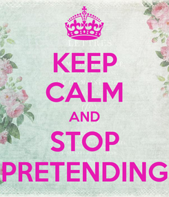 Poster: KEEP CALM AND STOP PRETENDING