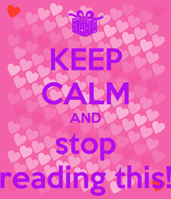 Poster: KEEP CALM AND stop reading this!