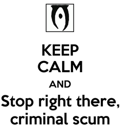 Poster: KEEP CALM AND Stop right there, criminal scum