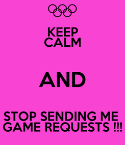 Poster: KEEP CALM AND STOP SENDING ME  GAME REQUESTS !!!