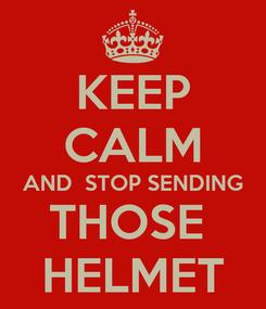 Poster: KEEP CALM AND  STOP SENDING THOSE  HELMET