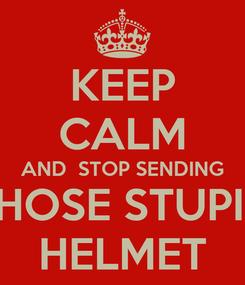 Poster: KEEP CALM AND  STOP SENDING THOSE STUPID HELMET